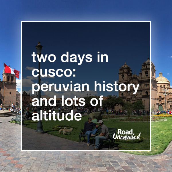Two Days in Cusco: Peruvian History and Lots of Altitude