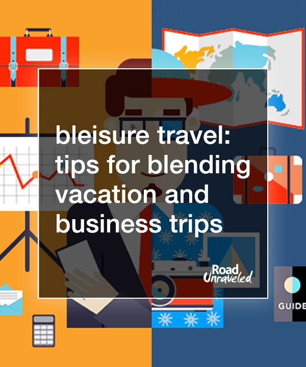 Bleisure Travel: Tips for Blending Vacation and Business Trips
