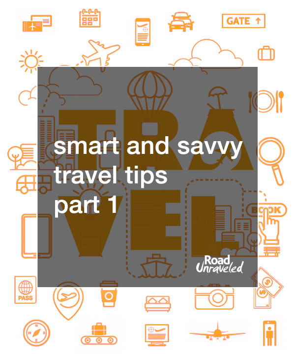 Road Unraveled's Smart and Savvy Travel Tips - Part 1
