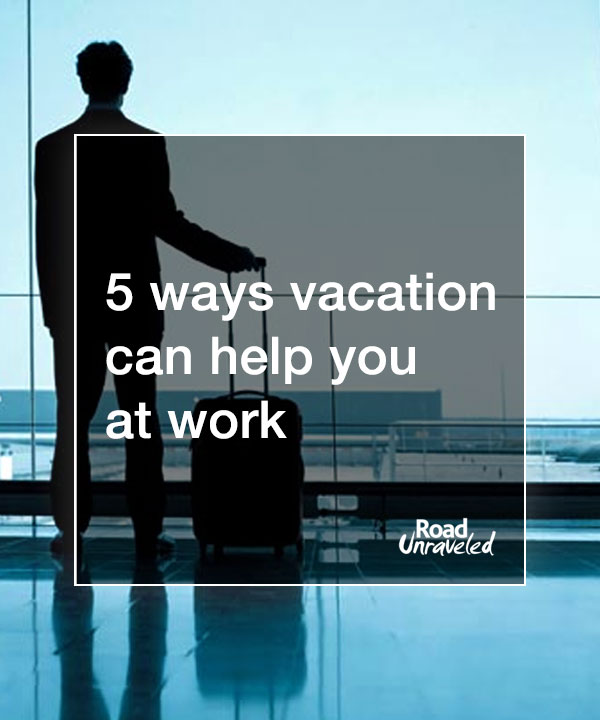 5 Ways Vacation Can Help You At Work
